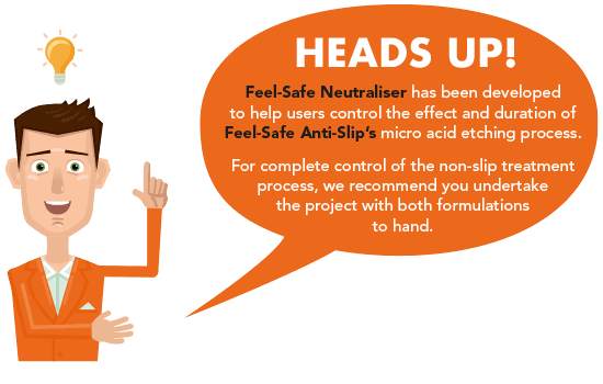 Consider using Feel Safe Neutraliser with Feel Safe Anti-slip to ensure complete control of your non-slip etching process